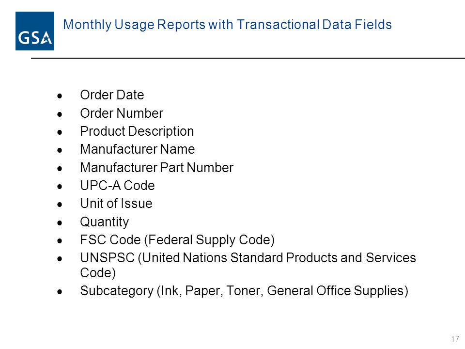Monthly Usage Reports with Transactional Data Fields  Order Date  Order Number  Product Description  Manufacturer Name  Manufacturer Part Number  UPC-A Code  Unit of Issue  Quantity  FSC Code (Federal Supply Code)  UNSPSC (United Nations Standard Products and Services Code)  Subcategory (Ink, Paper, Toner, General Office Supplies) 17