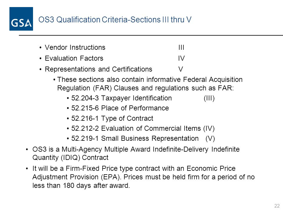 OS3 Qualification Criteria-Sections III thru V Vendor Instructions III Evaluation Factors IV Representations and Certifications V These sections also contain informative Federal Acquisition Regulation (FAR) Clauses and regulations such as FAR: 52.204-3 Taxpayer Identification (III) 52.215-6 Place of Performance 52.216-1 Type of Contract 52.212-2 Evaluation of Commercial Items (IV) 52.219-1 Small Business Representation (V) OS3 is a Multi-Agency Multiple Award Indefinite-Delivery Indefinite Quantity (IDIQ) Contract It will be a Firm-Fixed Price type contract with an Economic Price Adjustment Provision (EPA).