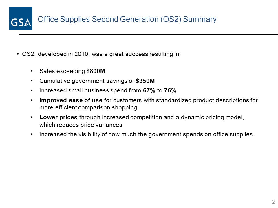 Office Supplies Second Generation (OS2) Summary 2 OS2, developed in 2010, was a great success resulting in: Sales exceeding $800M Cumulative government savings of $350M Increased small business spend from 67% to 76% Improved ease of use for customers with standardized product descriptions for more efficient comparison shopping Lower prices through increased competition and a dynamic pricing model, which reduces price variances Increased the visibility of how much the government spends on office supplies.