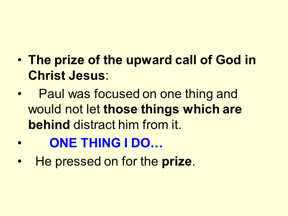 The prize of the upward call of God in Christ Jesus: Paul was focused on one thing and would not let those things which are behind distract him from it.