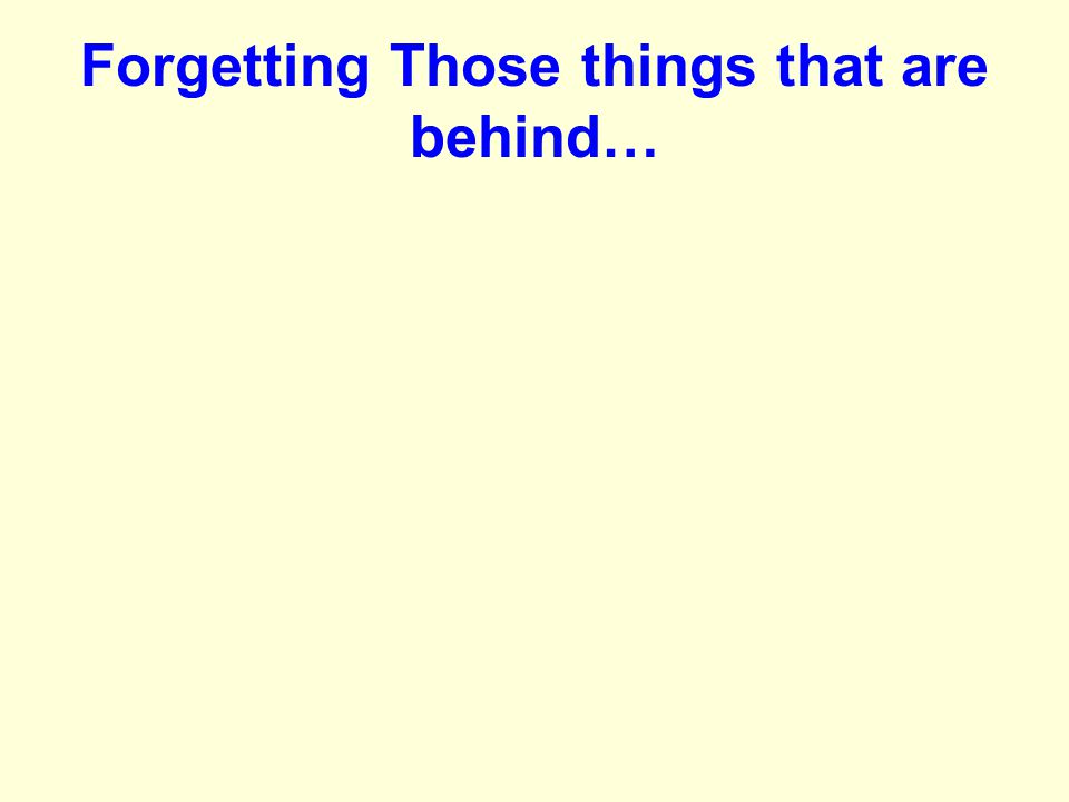 Forgetting Those things that are behind…