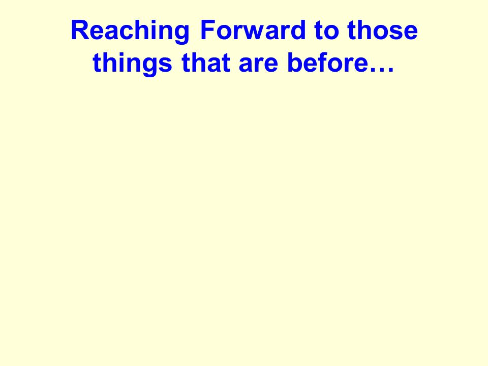 Reaching Forward to those things that are before…