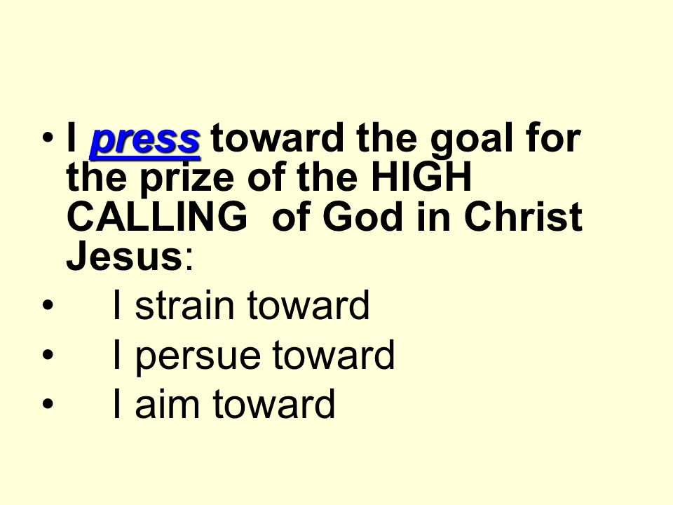 pressI press toward the goal for the prize of the HIGH CALLING of God in Christ Jesus: I strain toward I persue toward I aim toward