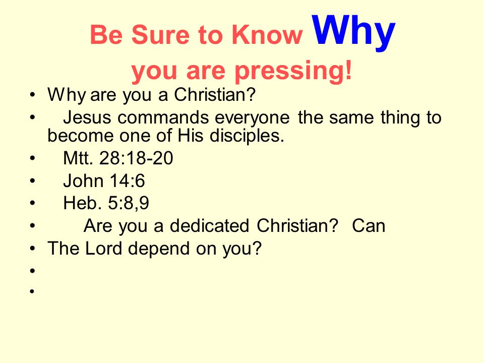 Be Sure to Know Why you are pressing. Why are you a Christian.