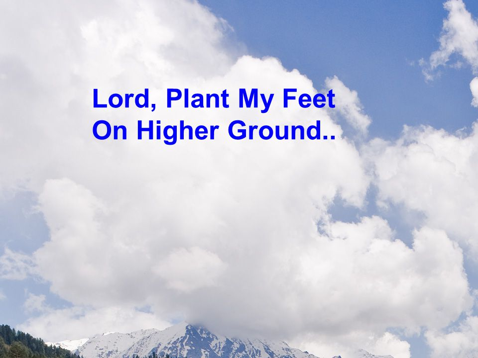 Lord, Plant My Feet On Higher Ground..
