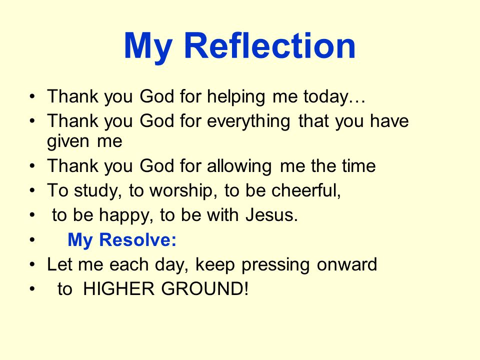 My Reflection Thank you God for helping me today… Thank you God for everything that you have given me Thank you God for allowing me the time To study, to worship, to be cheerful, to be happy, to be with Jesus.