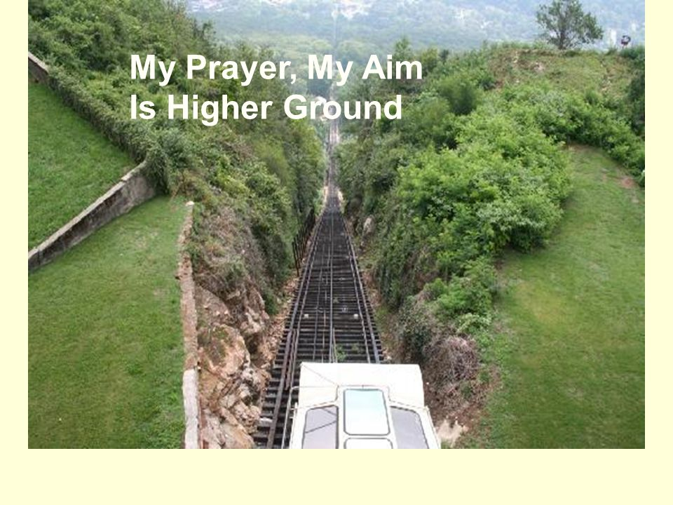 My Prayer, My Aim Is Higher Ground