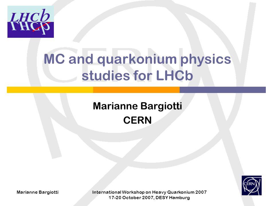 Marianne BargiottiInternational Workshop on Heavy Quarkonium 2007 17-20 October 2007, DESY Hamburg MC and quarkonium physics studies for LHCb Marianne Bargiotti CERN