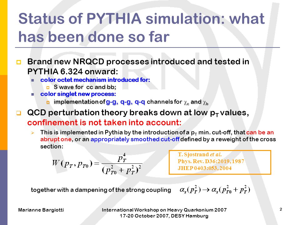 Marianne BargiottiInternational Workshop on Heavy Quarkonium 2007 17-20 October 2007, DESY Hamburg 2 Status of PYTHIA simulation: what has been done so far  Brand new NRQCD processes introduced and tested in PYTHIA 6.324 onward: color octet mechanism introduced for:  S wave for cc and bb; color singlet new process:  implementation of g-g, q-g, q-q  c and  b  implementation of g-g, q-g, q-q channels for  c and  b  QCD perturbation theory breaks down at low p T values, confinement is not taken into account:  This is implemented in Pythia by the introduction of a p T min.