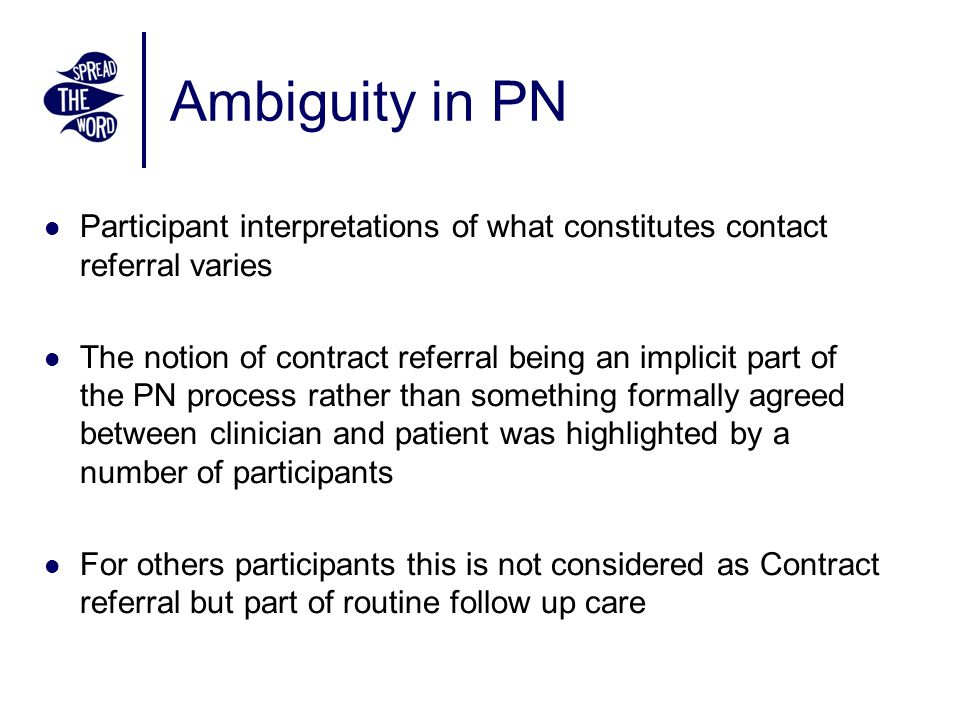 Ambiguity in PN Participant interpretations of what constitutes contact referral varies The notion of contract referral being an implicit part of the PN process rather than something formally agreed between clinician and patient was highlighted by a number of participants For others participants this is not considered as Contract referral but part of routine follow up care