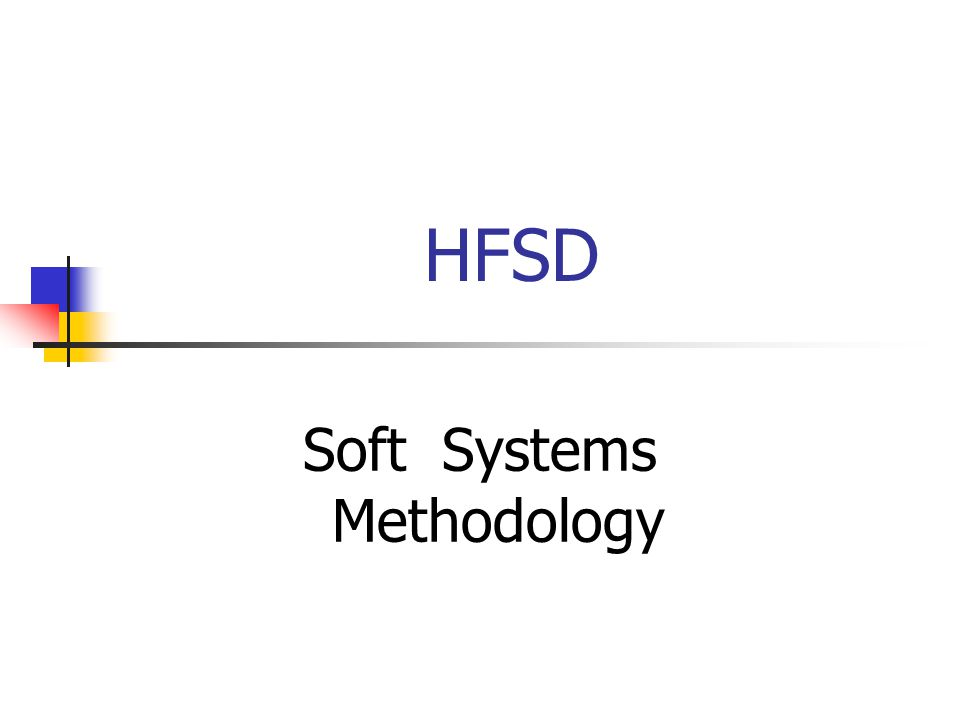 Objectives Understand the difference between Hard and Soft systems Describe the Soft Systems Methodology and the techniques used within it Understand the Soft Systems perspective and its value in business systems problem solving