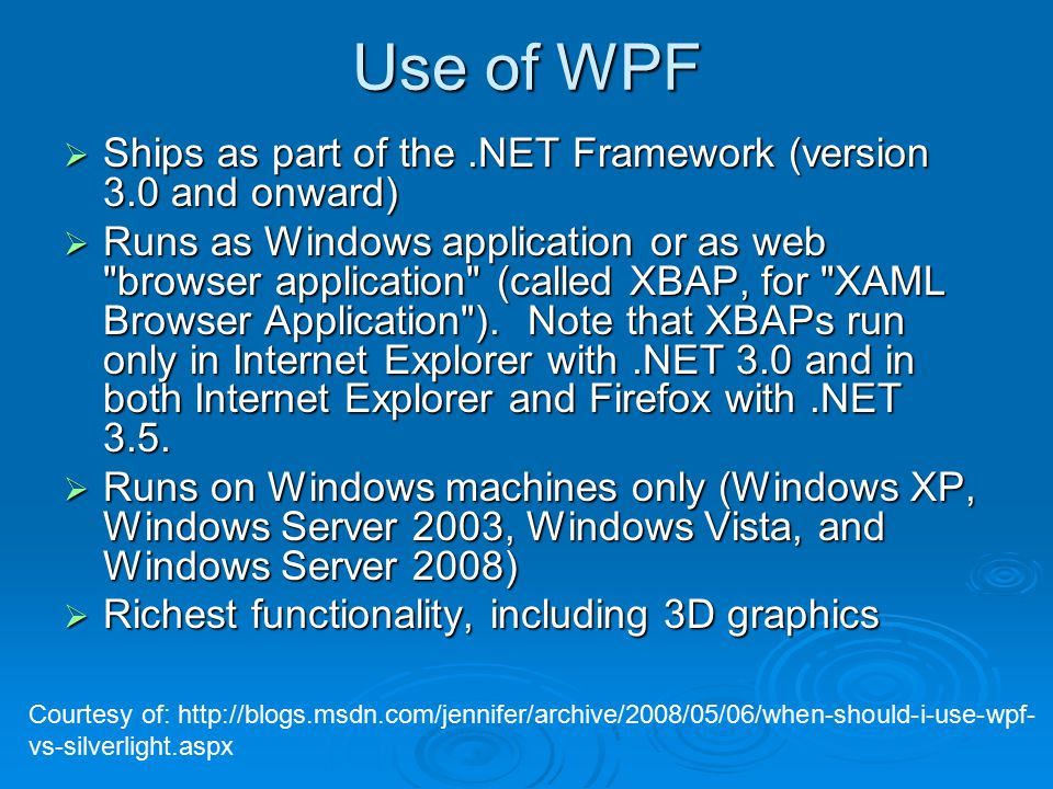 Use of WPF  Ships as part of the.NET Framework (version 3.0 and onward)  Runs as Windows application or as web browser application (called XBAP, for XAML Browser Application ).