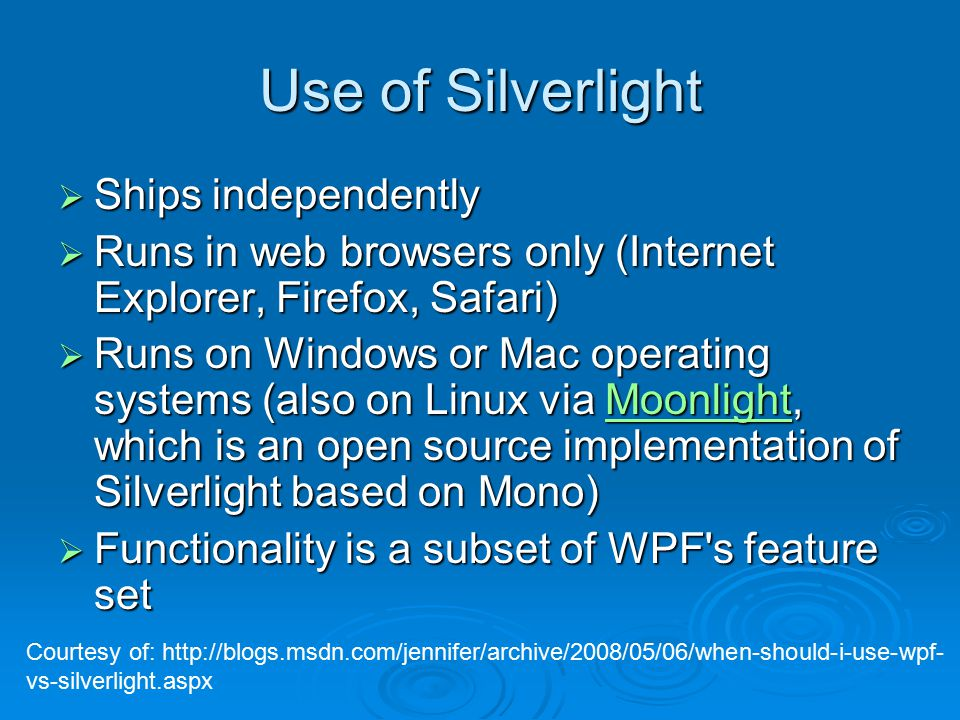 Use of Silverlight  Ships independently  Runs in web browsers only (Internet Explorer, Firefox, Safari)  Runs on Windows or Mac operating systems (also on Linux via Moonlight, which is an open source implementation of Silverlight based on Mono) Moonlight  Functionality is a subset of WPF s feature set Courtesy of: http://blogs.msdn.com/jennifer/archive/2008/05/06/when-should-i-use-wpf- vs-silverlight.aspx