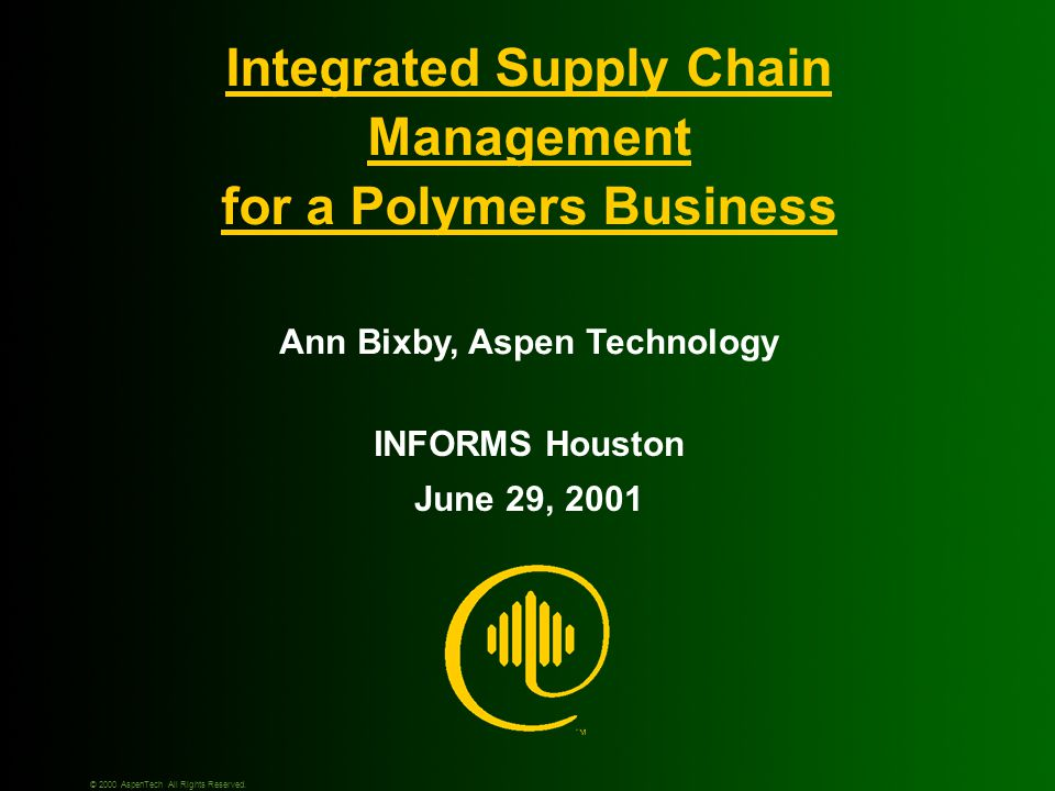 Integrated Supply Chain Management for a Polymers Business INFORMS Houston June 29, 2001 Ann Bixby, Aspen Technology