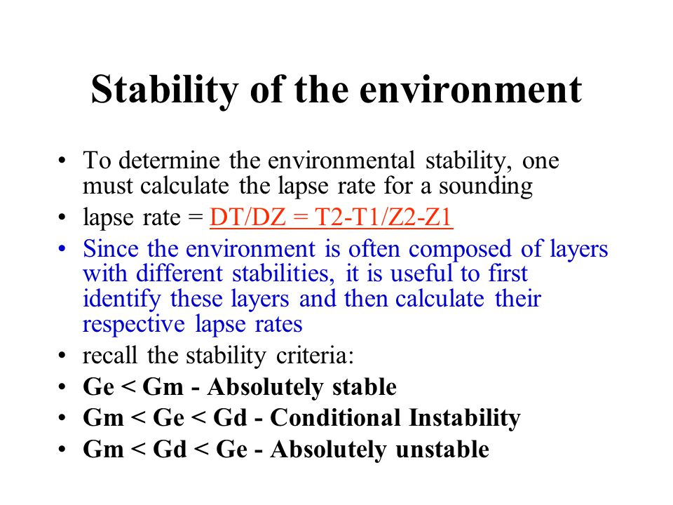 Stability of the environment To determine the environmental stability, one must calculate the lapse rate for a sounding lapse rate = DT/DZ = T2-T1/Z2-