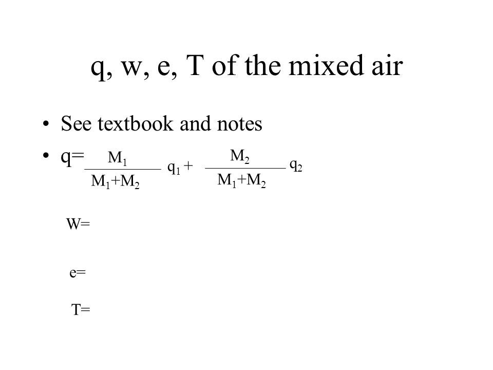 q, w, e, T of the mixed air See textbook and notes q= M 1 M 1 +M 2 q 1 + M2M2 M 1 +M 2 q2q2 W= e= T=