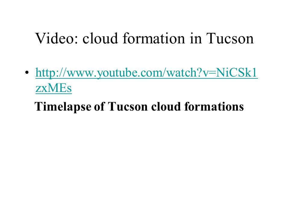 Video: cloud formation in Tucson http://www.youtube.com/watch?v=NiCSk1 zxMEshttp://www.youtube.com/watch?v=NiCSk1 zxMEs Timelapse of Tucson cloud form