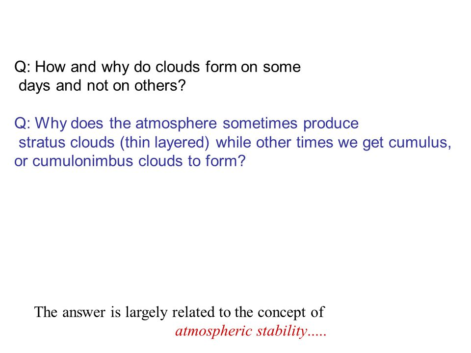 Q: How and why do clouds form on some days and not on others? Q: Why does the atmosphere sometimes produce stratus clouds (thin layered) while other t