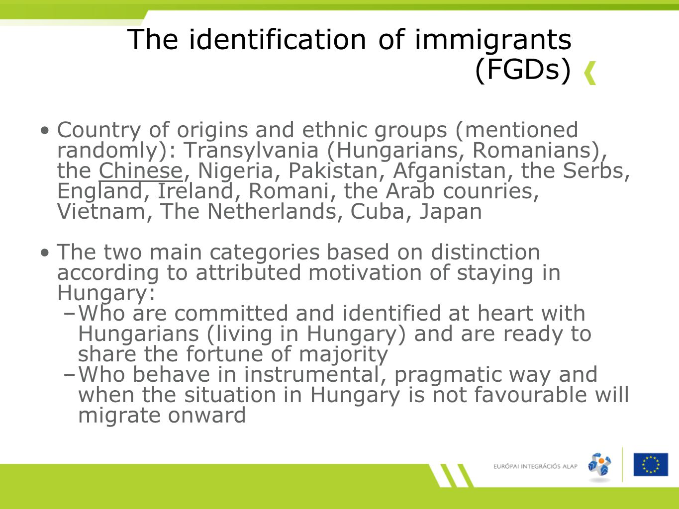 The identification of immigrants (FGDs) Country of origins and ethnic groups (mentioned randomly): Transylvania (Hungarians, Romanians), the Chinese, Nigeria, Pakistan, Afganistan, the Serbs, England, Ireland, Romani, the Arab counries, Vietnam, The Netherlands, Cuba, Japan The two main categories based on distinction according to attributed motivation of staying in Hungary: –Who are committed and identified at heart with Hungarians (living in Hungary) and are ready to share the fortune of majority –Who behave in instrumental, pragmatic way and when the situation in Hungary is not favourable will migrate onward