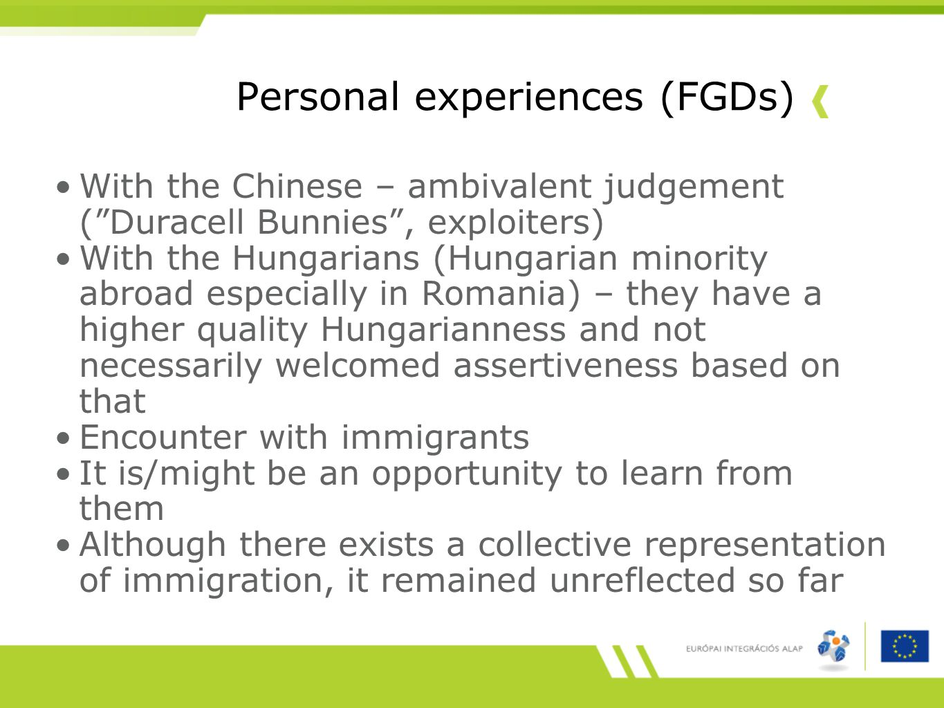 Personal experiences (FGDs) With the Chinese – ambivalent judgement ( Duracell Bunnies , exploiters) With the Hungarians (Hungarian minority abroad especially in Romania) – they have a higher quality Hungarianness and not necessarily welcomed assertiveness based on that Encounter with immigrants It is/might be an opportunity to learn from them Although there exists a collective representation of immigration, it remained unreflected so far