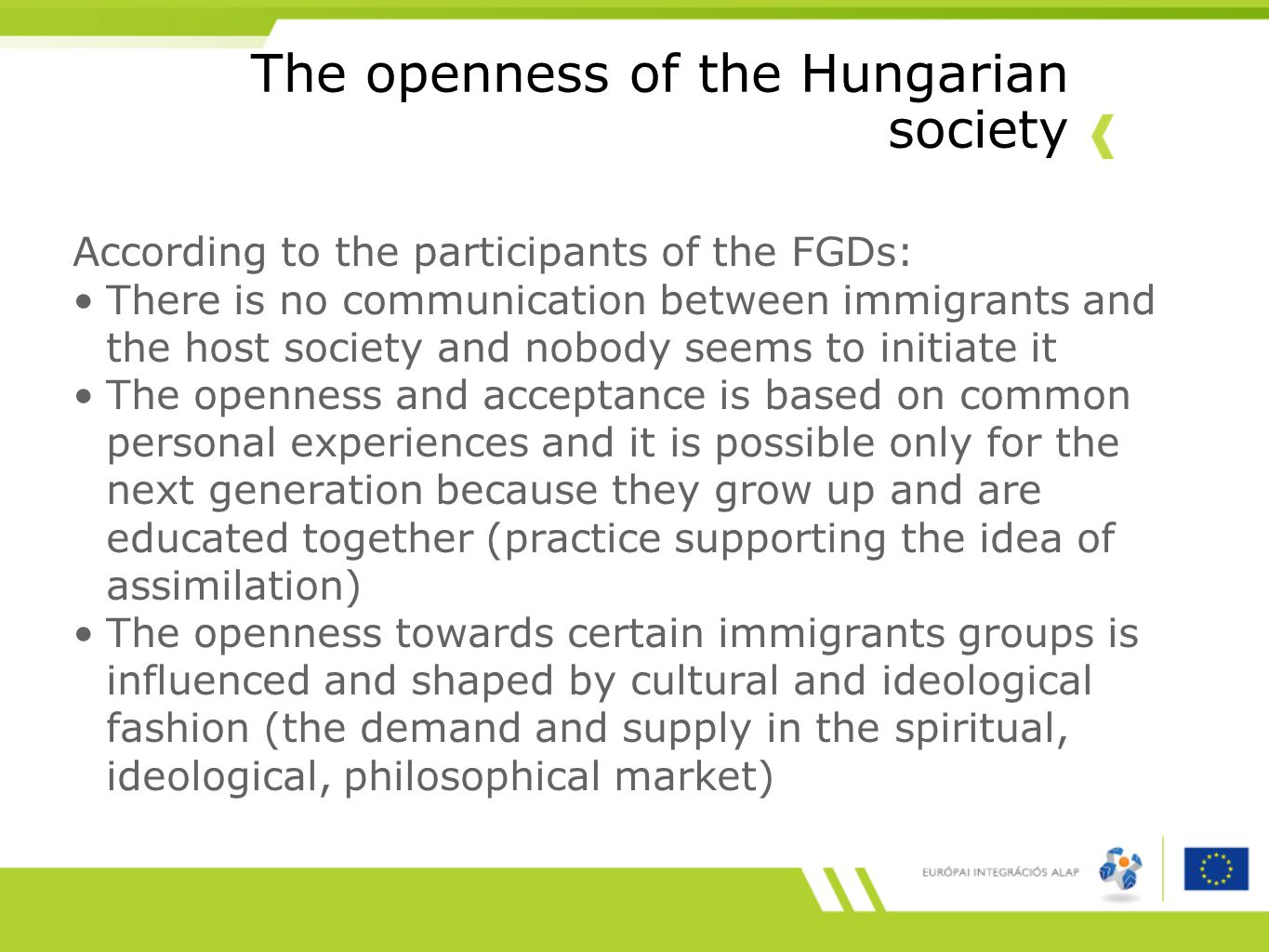 The openness of the Hungarian society According to the participants of the FGDs: There is no communication between immigrants and the host society and nobody seems to initiate it The openness and acceptance is based on common personal experiences and it is possible only for the next generation because they grow up and are educated together (practice supporting the idea of assimilation) The openness towards certain immigrants groups is influenced and shaped by cultural and ideological fashion (the demand and supply in the spiritual, ideological, philosophical market)