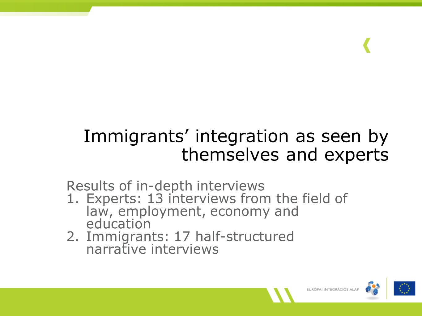 Immigrants' integration as seen by themselves and experts Results of in-depth interviews 1.Experts: 13 interviews from the field of law, employment, economy and education 2.Immigrants: 17 half-structured narrative interviews