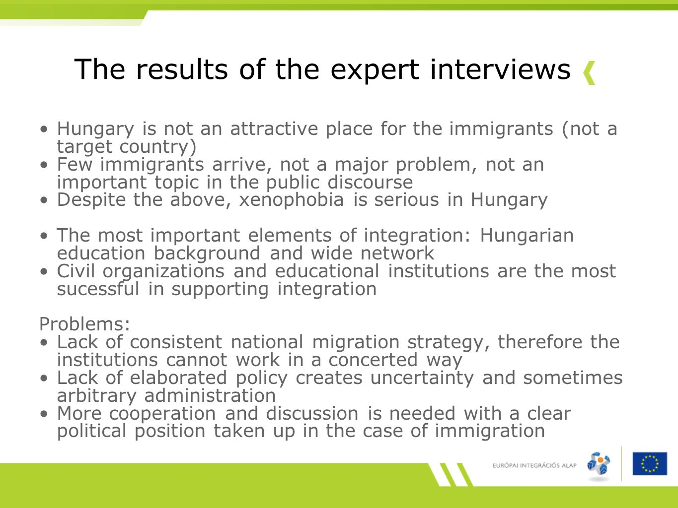The results of the expert interviews Hungary is not an attractive place for the immigrants (not a target country) Few immigrants arrive, not a major problem, not an important topic in the public discourse Despite the above, xenophobia is serious in Hungary The most important elements of integration: Hungarian education background and wide network Civil organizations and educational institutions are the most sucessful in supporting integration Problems: Lack of consistent national migration strategy, therefore the institutions cannot work in a concerted way Lack of elaborated policy creates uncertainty and sometimes arbitrary administration More cooperation and discussion is needed with a clear political position taken up in the case of immigration