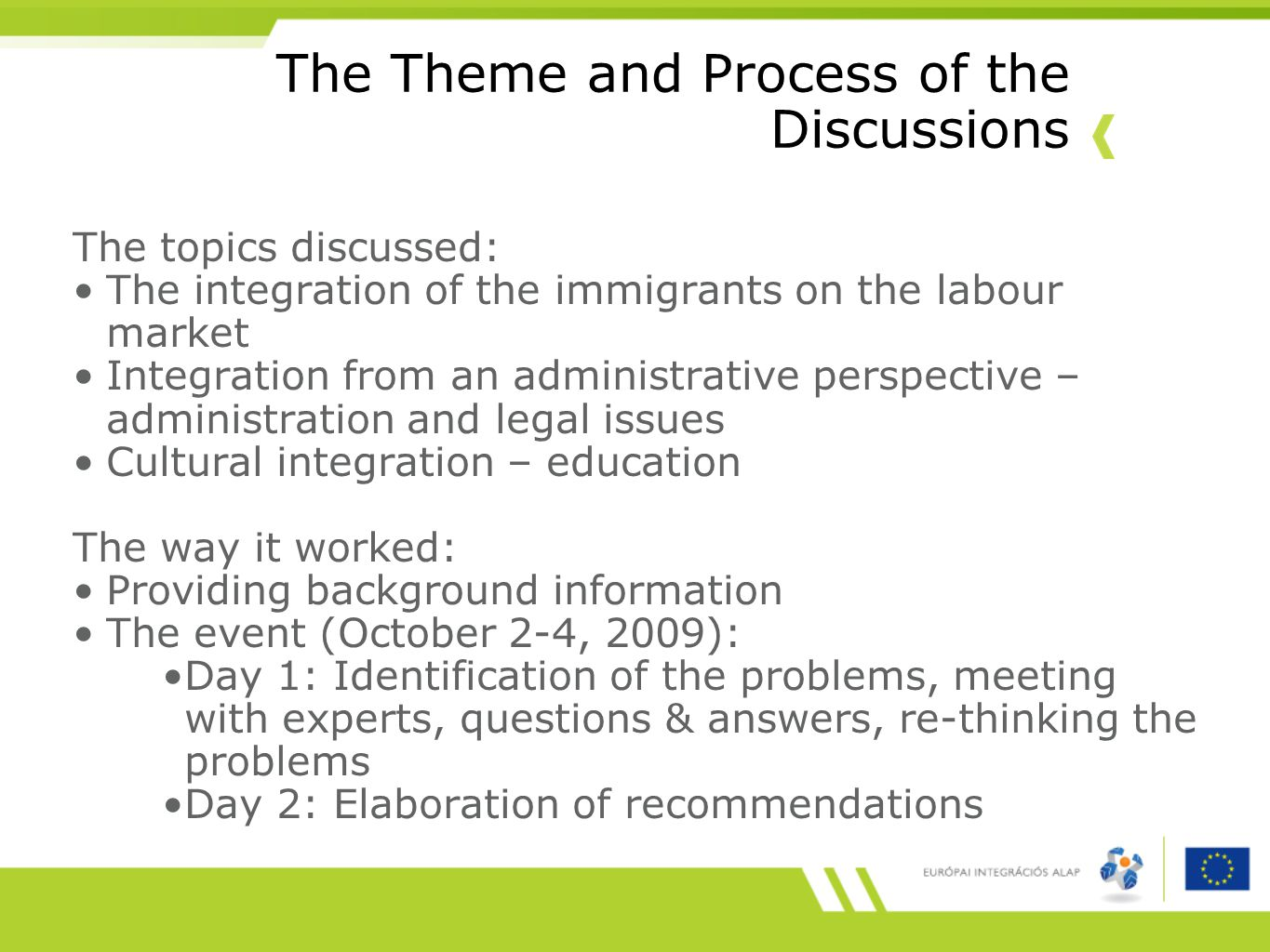 The Theme and Process of the Discussions The topics discussed: The integration of the immigrants on the labour market Integration from an administrative perspective – administration and legal issues Cultural integration – education The way it worked: Providing background information The event (October 2-4, 2009): Day 1: Identification of the problems, meeting with experts, questions & answers, re-thinking the problems Day 2: Elaboration of recommendations