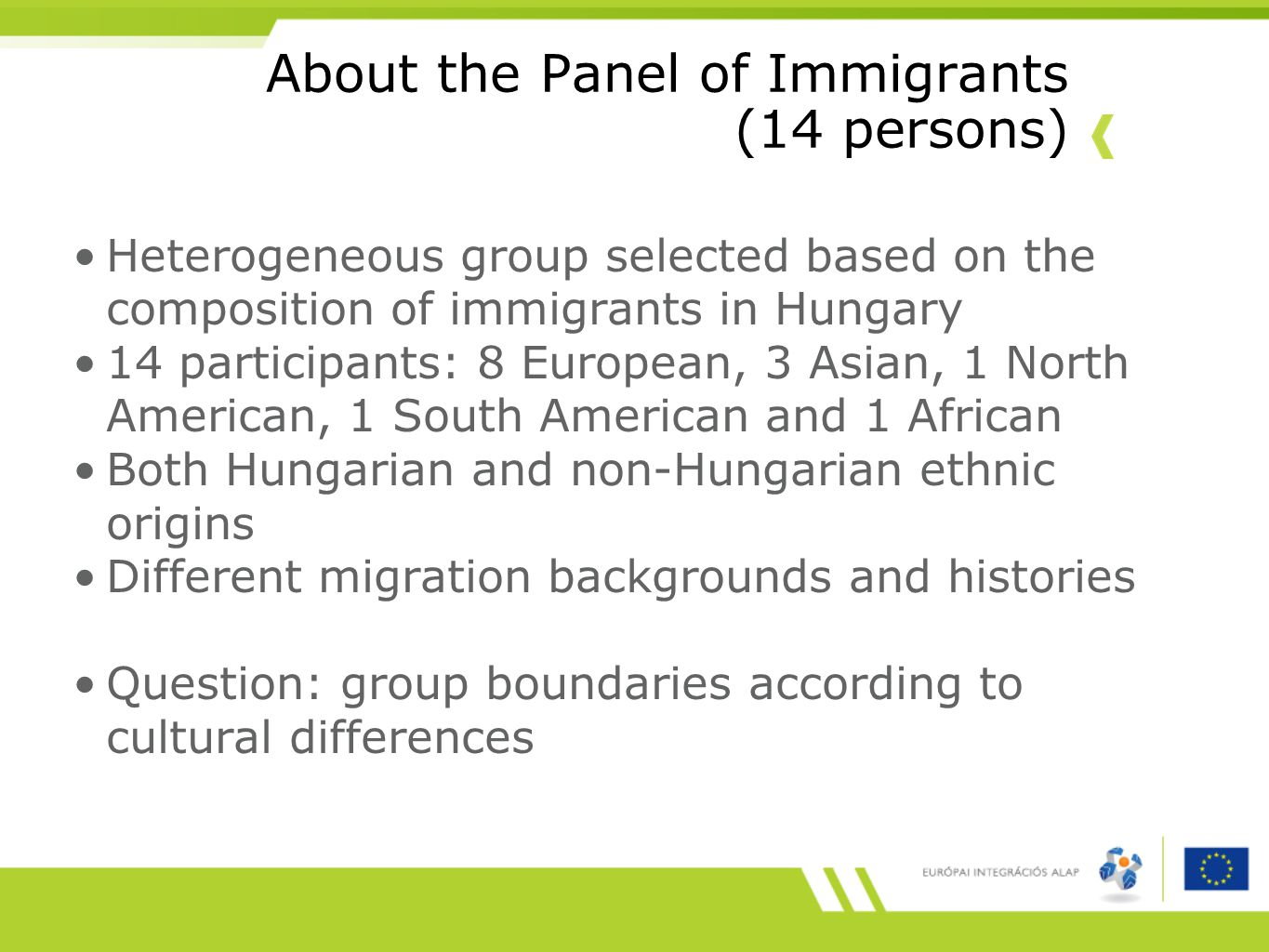 About the Panel of Immigrants (14 persons) Heterogeneous group selected based on the composition of immigrants in Hungary 14 participants: 8 European, 3 Asian, 1 North American, 1 South American and 1 African Both Hungarian and non-Hungarian ethnic origins Different migration backgrounds and histories Question: group boundaries according to cultural differences
