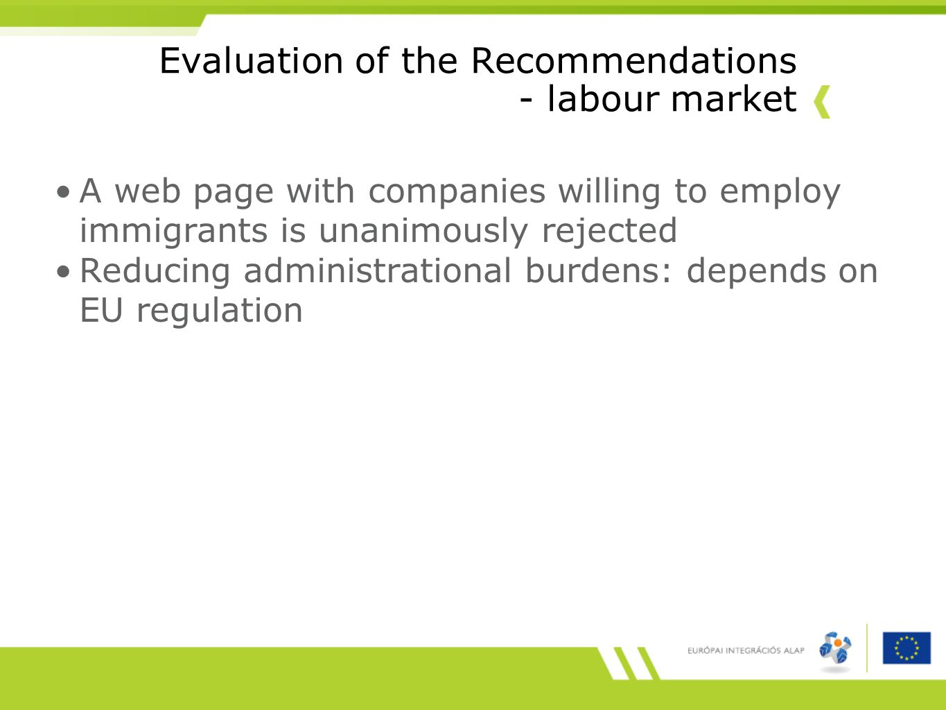 Evaluation of the Recommendations - labour market A web page with companies willing to employ immigrants is unanimously rejected Reducing administrational burdens: depends on EU regulation