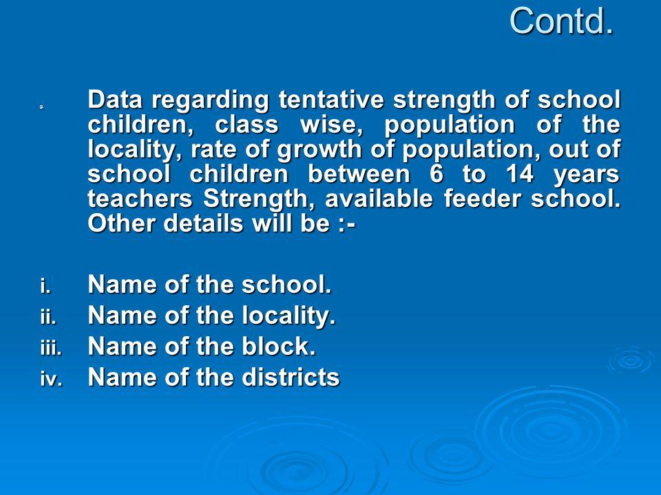 Contd. g. Data regarding tentative strength of school children, class wise, population of the locality, rate of growth of population, out of school ch
