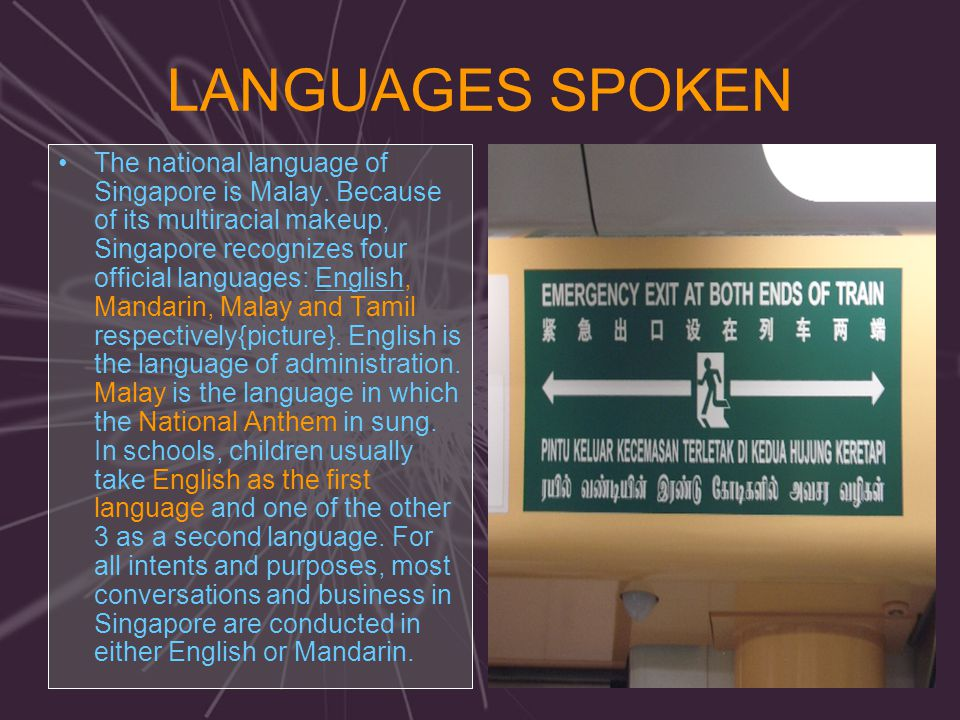 LANGUAGES SPOKEN The national language of Singapore is Malay. Because of its multiracial makeup, Singapore recognizes four official languages: English