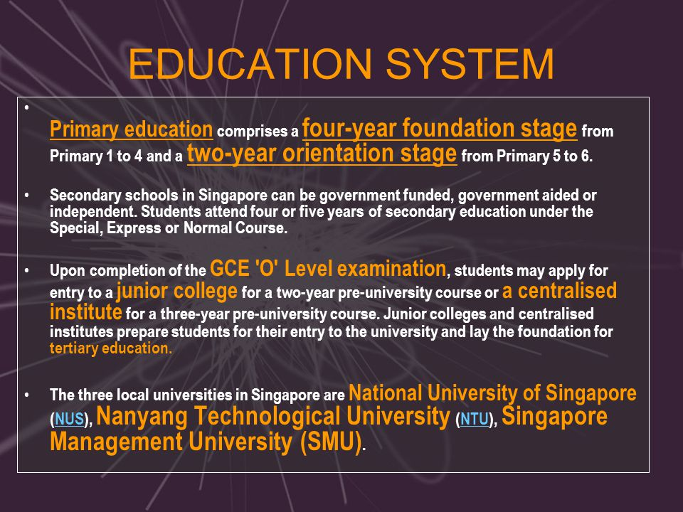EDUCATION SYSTEM Primary education comprises a four-year foundation stage from Primary 1 to 4 and a two-year orientation stage from Primary 5 to 6. Se