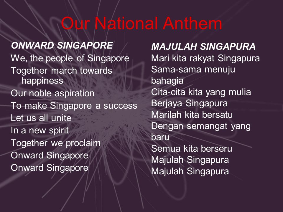 Our National Anthem ONWARD SINGAPORE We, the people of Singapore Together march towards happiness Our noble aspiration To make Singapore a success Let