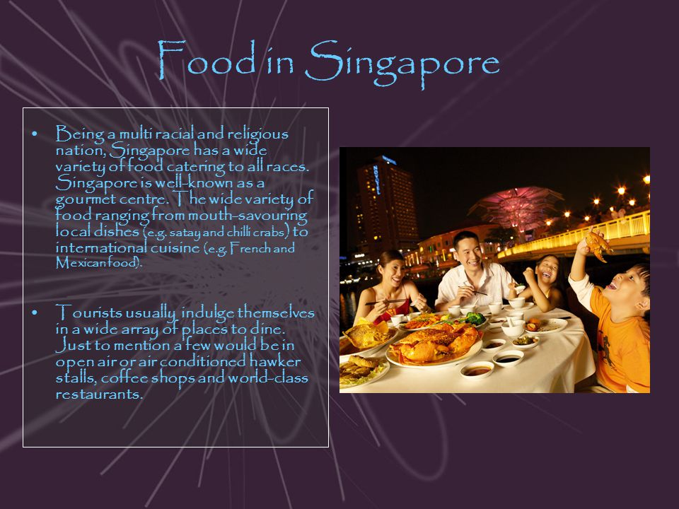 Food in Singapore Being a multi racial and religious nation, Singapore has a wide variety of food catering to all races. Singapore is well-known as a