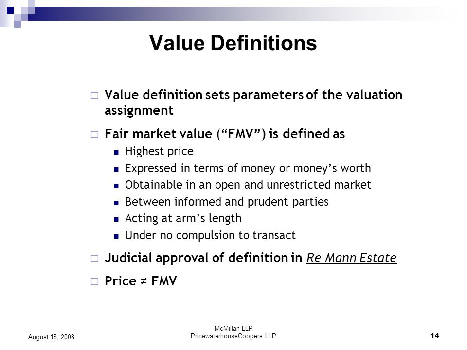 McMillan LLP PricewaterhouseCoopers LLP14 August 18, 2008 Value Definitions  Value definition sets parameters of the valuation assignment  Fair market value ( FMV ) is defined as Highest price Expressed in terms of money or money's worth Obtainable in an open and unrestricted market Between informed and prudent parties Acting at arm's length Under no compulsion to transact  Judicial approval of definition in Re Mann Estate  Price ≠ FMV
