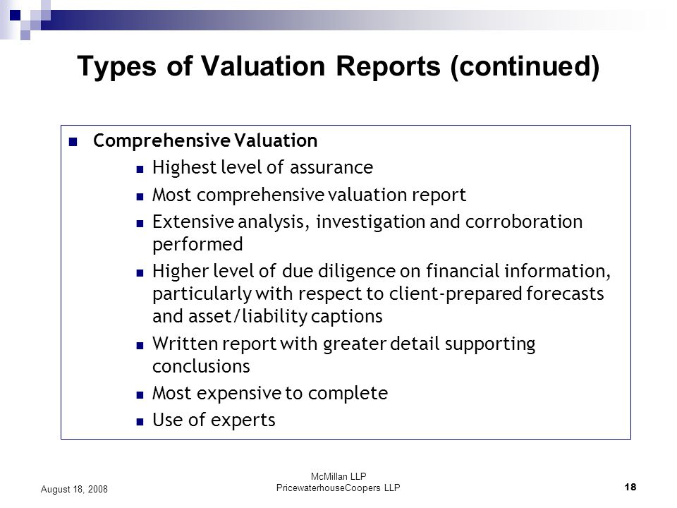 McMillan LLP PricewaterhouseCoopers LLP18 August 18, 2008 Types of Valuation Reports (continued) Comprehensive Valuation Highest level of assurance Most comprehensive valuation report Extensive analysis, investigation and corroboration performed Higher level of due diligence on financial information, particularly with respect to client-prepared forecasts and asset/liability captions Written report with greater detail supporting conclusions Most expensive to complete Use of experts