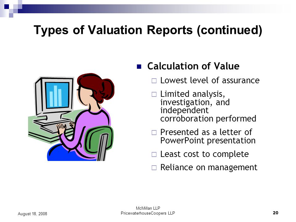 McMillan LLP PricewaterhouseCoopers LLP20 August 18, 2008 Types of Valuation Reports (continued) Calculation of Value  Lowest level of assurance  Limited analysis, investigation, and independent corroboration performed  Presented as a letter of PowerPoint presentation  Least cost to complete  Reliance on management