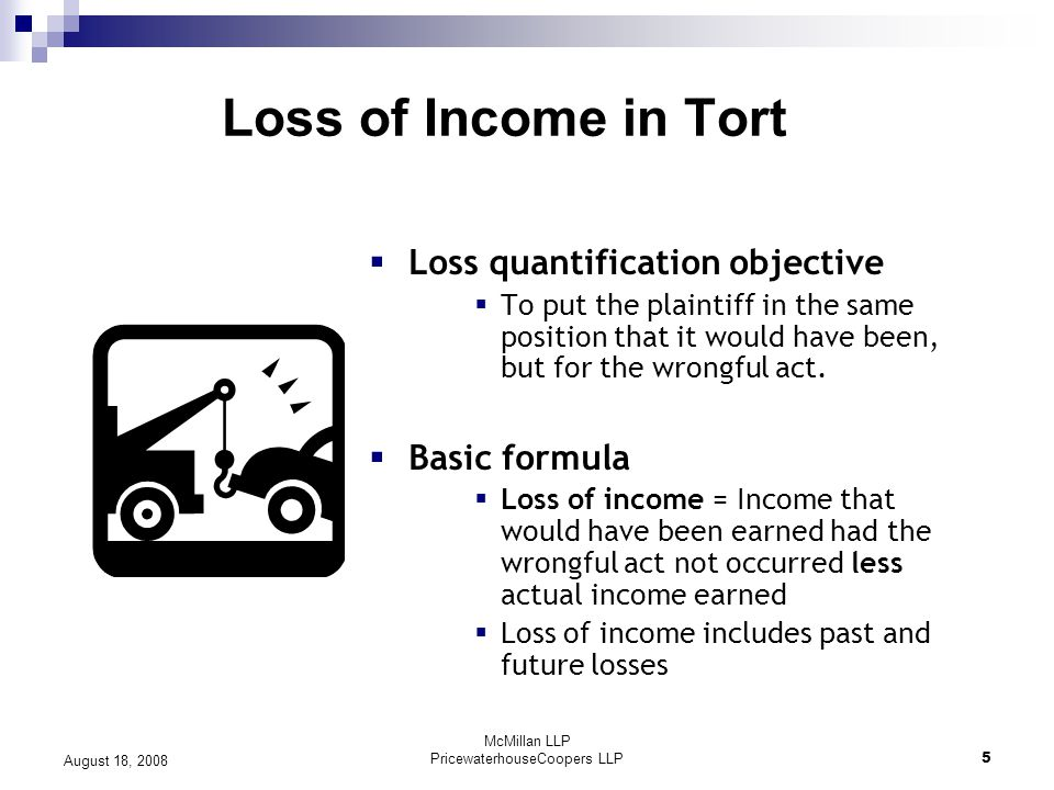 McMillan LLP PricewaterhouseCoopers LLP5 August 18, 2008 Loss of Income in Tort  Loss quantification objective  To put the plaintiff in the same position that it would have been, but for the wrongful act.