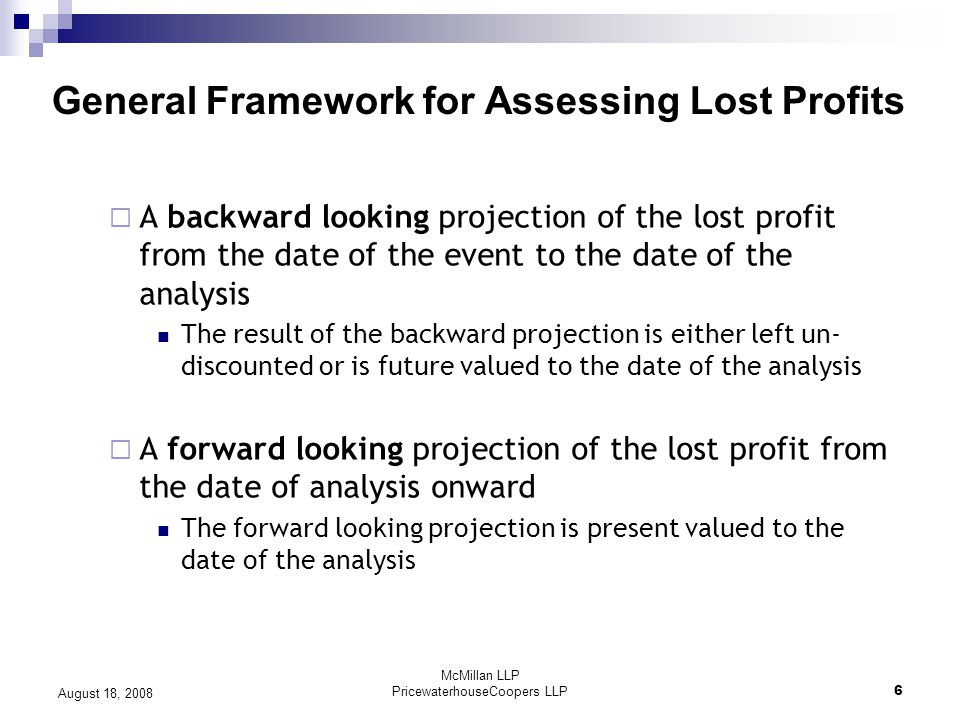 McMillan LLP PricewaterhouseCoopers LLP6 August 18, 2008 General Framework for Assessing Lost Profits  A backward looking projection of the lost profit from the date of the event to the date of the analysis The result of the backward projection is either left un- discounted or is future valued to the date of the analysis  A forward looking projection of the lost profit from the date of analysis onward The forward looking projection is present valued to the date of the analysis