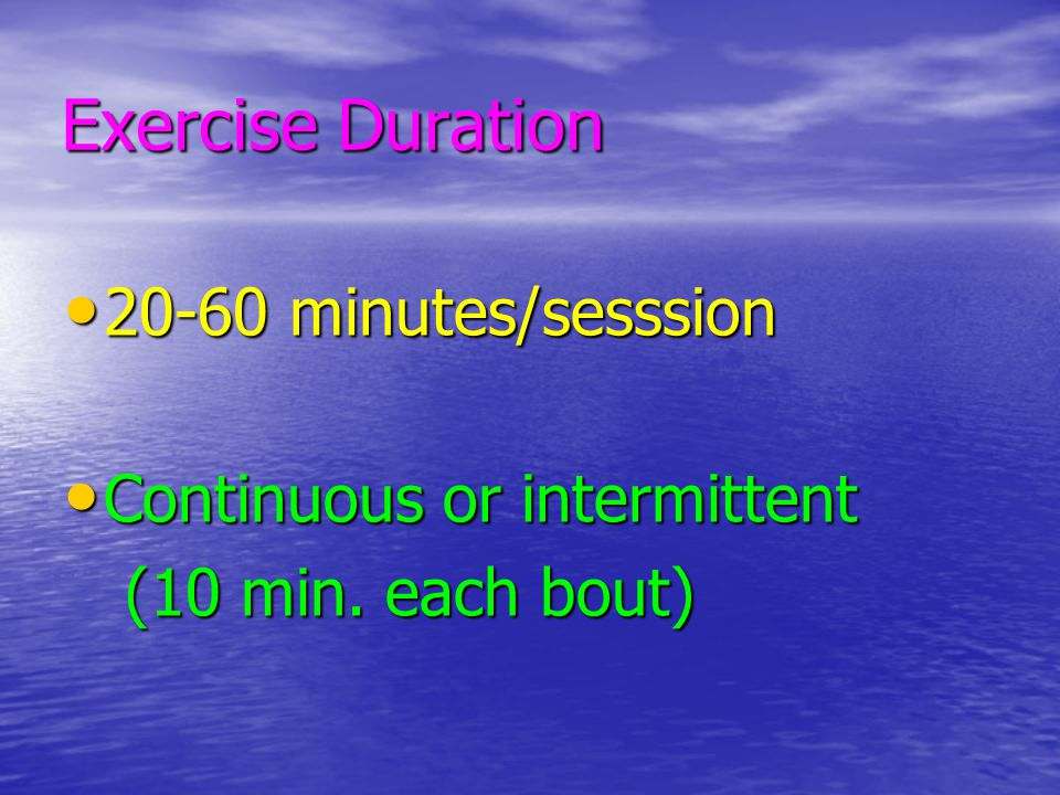 Exercise Duration 20-60 minutes/sesssion 20-60 minutes/sesssion Continuous or intermittent Continuous or intermittent (10 min. each bout) (10 min. eac