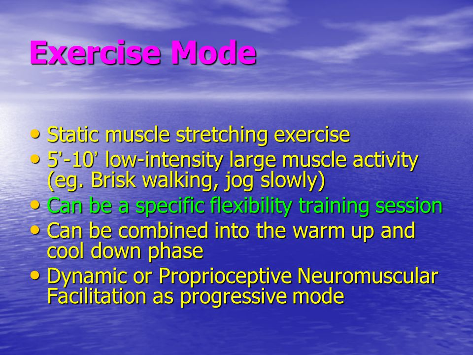Exercise Mode Static muscle stretching exercise Static muscle stretching exercise 5 ' -10 ' low-intensity large muscle activity (eg. Brisk walking, jo