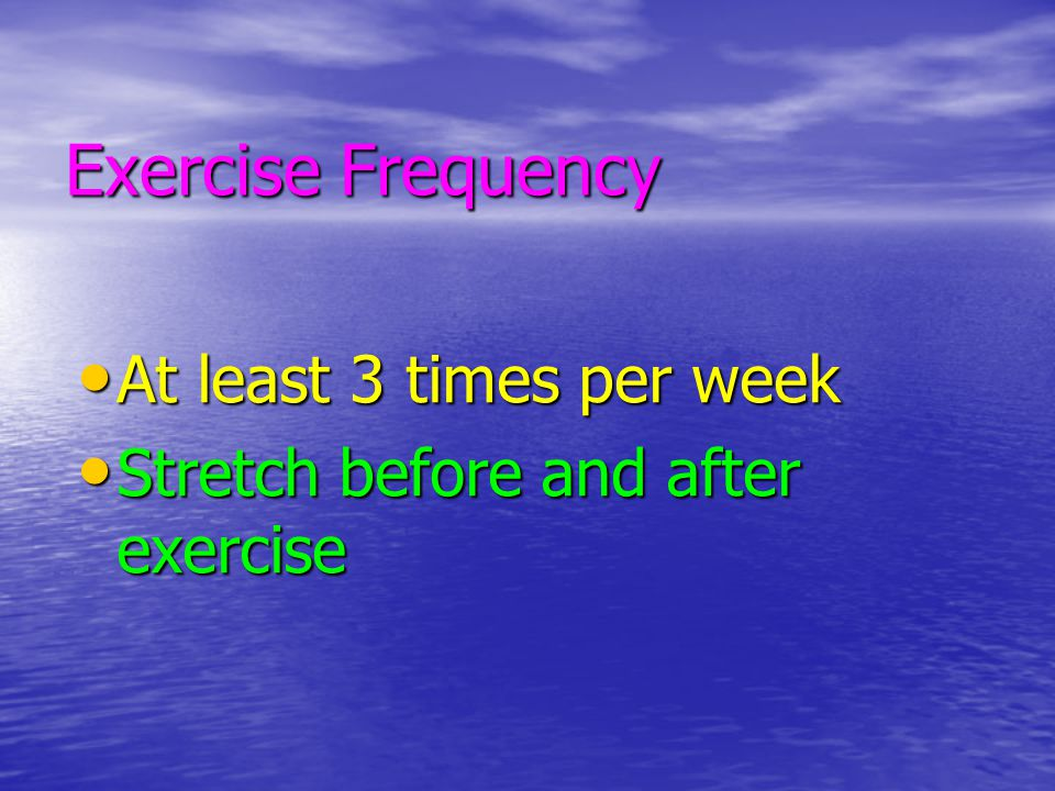 Exercise Frequency At least 3 times per week At least 3 times per week Stretch before and after exercise Stretch before and after exercise