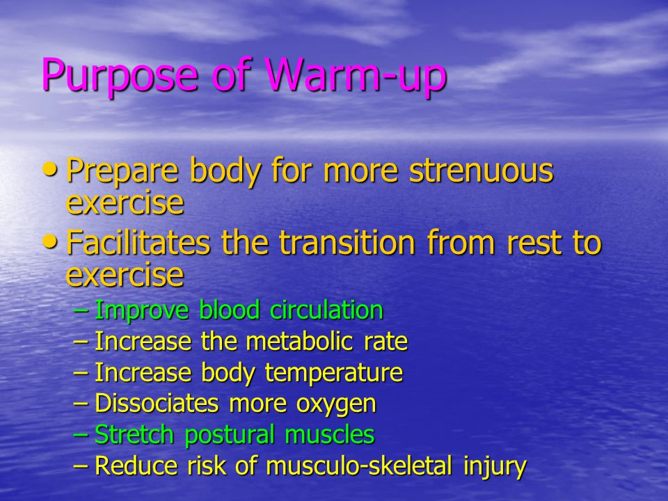 Purpose of Warm-up Prepare body for more strenuous exercise Prepare body for more strenuous exercise Facilitates the transition from rest to exercise