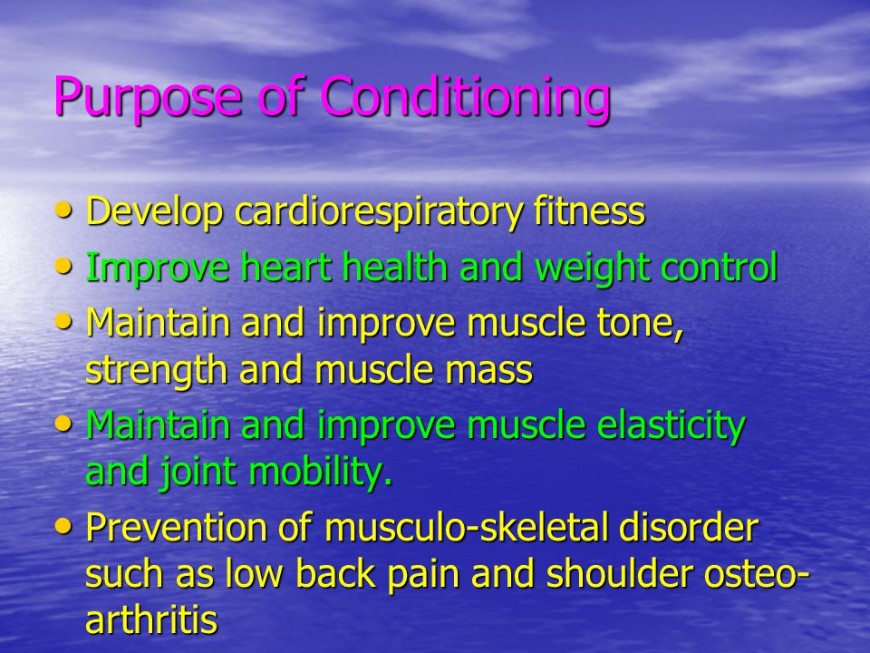 Purpose of Conditioning Develop cardiorespiratory fitness Develop cardiorespiratory fitness Improve heart health and weight control Improve heart heal