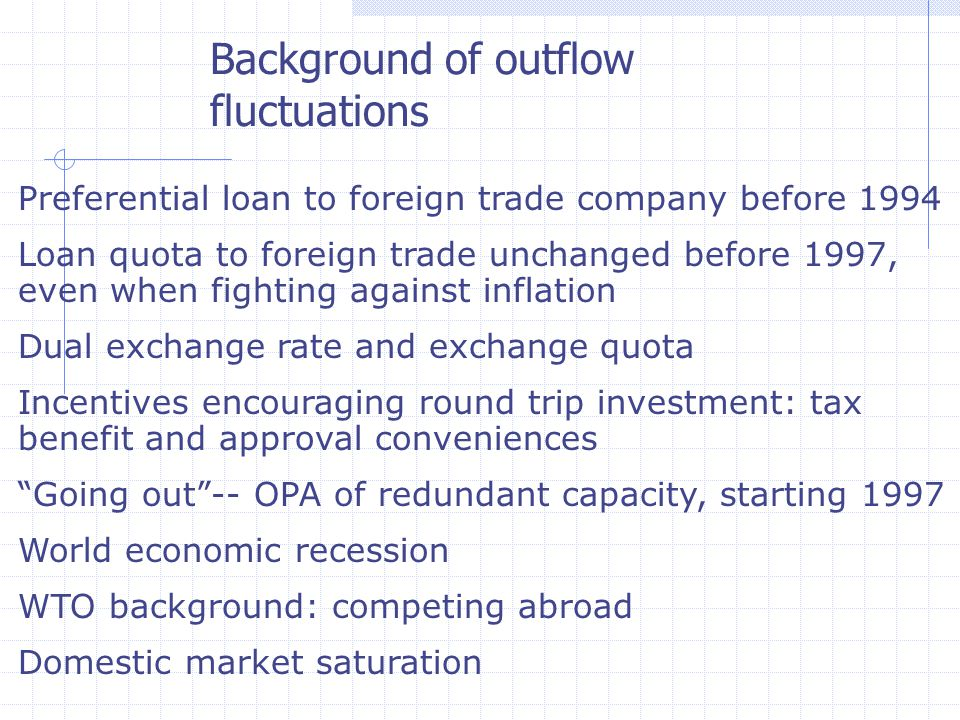 Preferential loan to foreign trade company before 1994 Loan quota to foreign trade unchanged before 1997, even when fighting against inflation Dual exchange rate and exchange quota Incentives encouraging round trip investment: tax benefit and approval conveniences Going out -- OPA of redundant capacity, starting 1997 World economic recession WTO background: competing abroad Domestic market saturation Background of outflow fluctuations