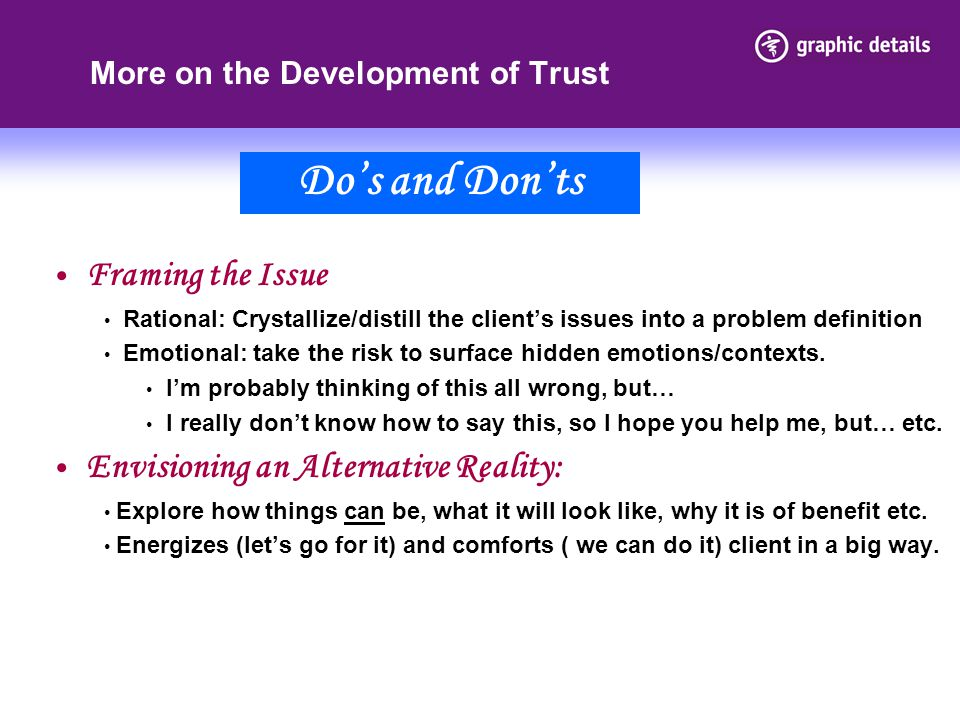 More on the Development of Trust Framing the Issue Rational: Crystallize/distill the client's issues into a problem definition Emotional: take the risk to surface hidden emotions/contexts.