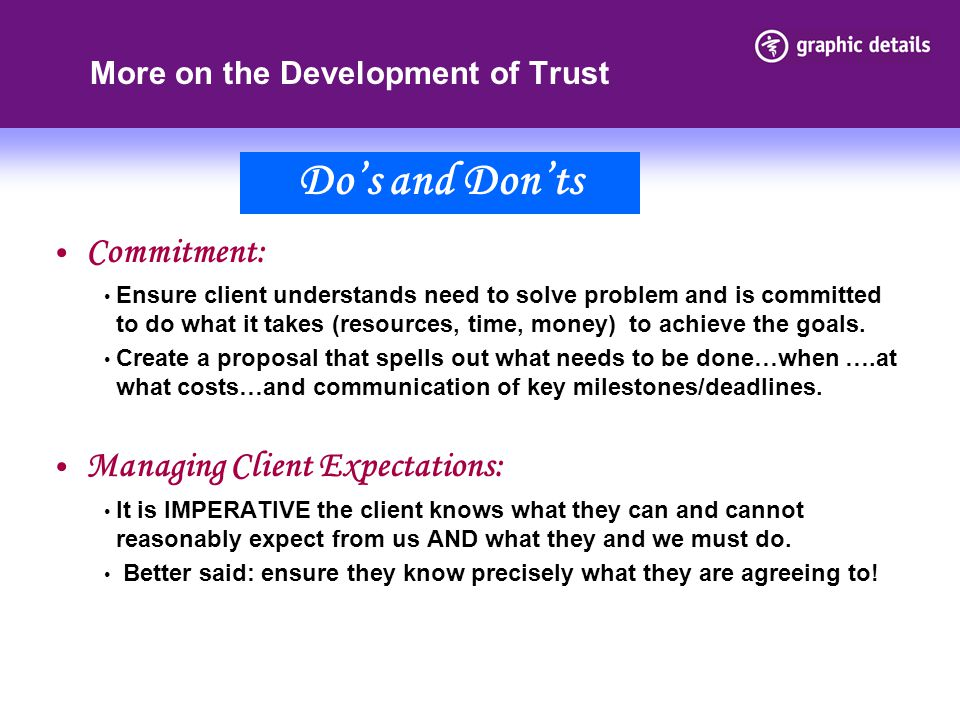 More on the Development of Trust Commitment: Ensure client understands need to solve problem and is committed to do what it takes (resources, time, money) to achieve the goals.