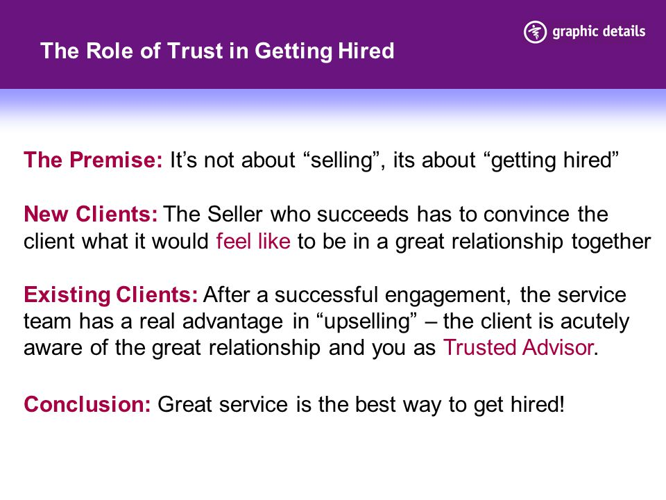 The Role of Trust in Getting Hired The Premise: It's not about selling , its about getting hired New Clients: The Seller who succeeds has to convince the client what it would feel like to be in a great relationship together Existing Clients: After a successful engagement, the service team has a real advantage in upselling – the client is acutely aware of the great relationship and you as Trusted Advisor.
