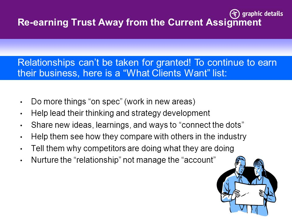 Re-earning Trust Away from the Current Assignment Do more things on spec (work in new areas) Help lead their thinking and strategy development Share new ideas, learnings, and ways to connect the dots Help them see how they compare with others in the industry Tell them why competitors are doing what they are doing Nurture the relationship not manage the account Relationships can't be taken for granted.